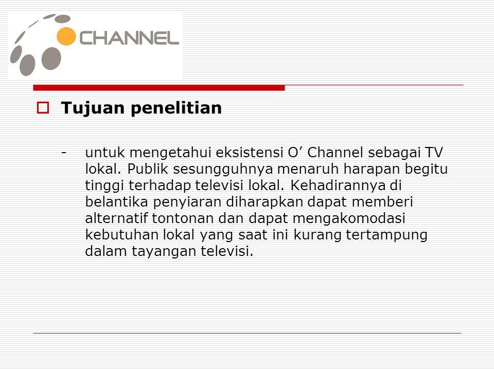  Tujuan penelitian -untuk mengetahui eksistensi O' Channel sebagai TV lokal. Publik sesungguhnya menaruh harapan begitu tinggi terhadap televisi loka
