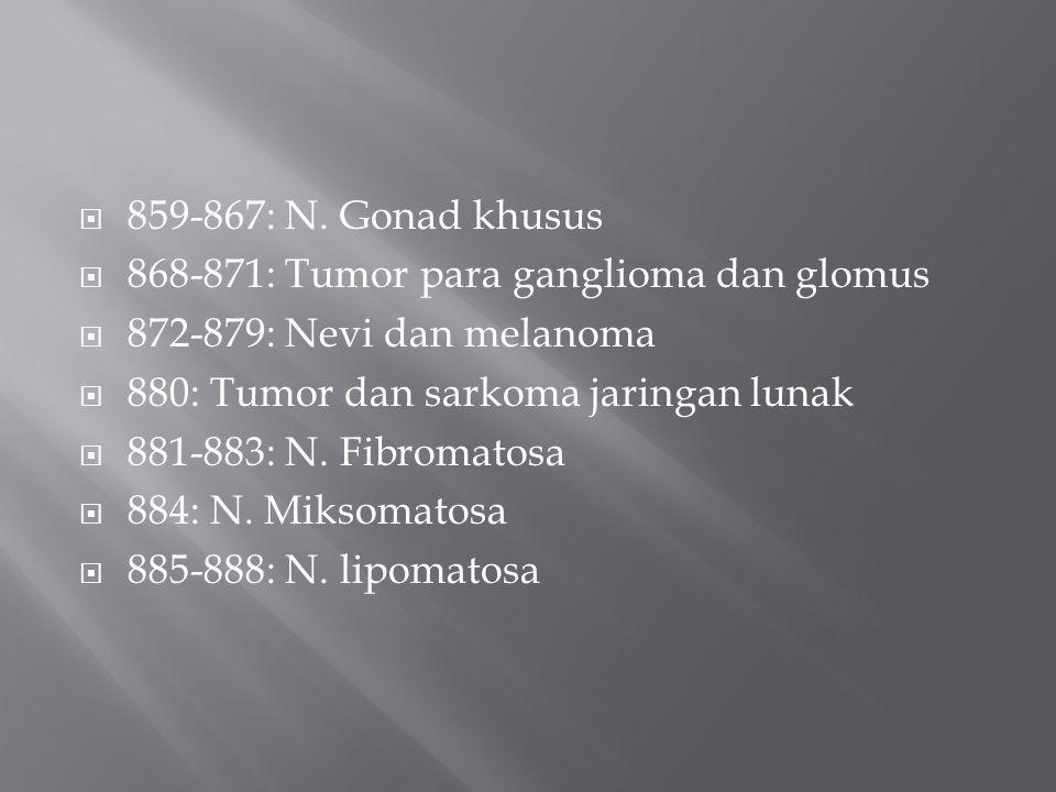  859-867: N. Gonad khusus  868-871: Tumor para ganglioma dan glomus  872-879: Nevi dan melanoma  880: Tumor dan sarkoma jaringan lunak  881-883: