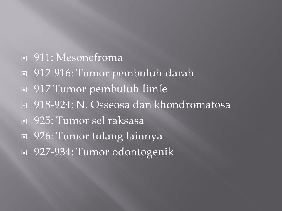  911: Mesonefroma  912-916: Tumor pembuluh darah  917 Tumor pembuluh limfe  918-924: N. Osseosa dan khondromatosa  925: Tumor sel raksasa  926: