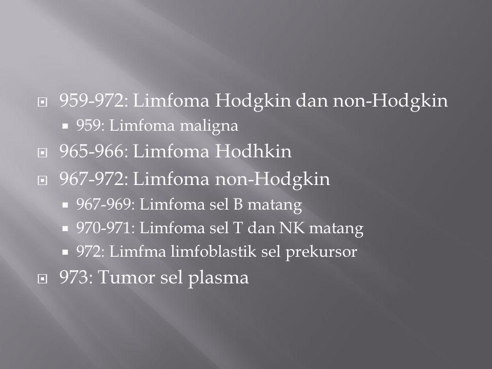  959-972: Limfoma Hodgkin dan non-Hodgkin  959: Limfoma maligna  965-966: Limfoma Hodhkin  967-972: Limfoma non-Hodgkin  967-969: Limfoma sel B matang  970-971: Limfoma sel T dan NK matang  972: Limfma limfoblastik sel prekursor  973: Tumor sel plasma