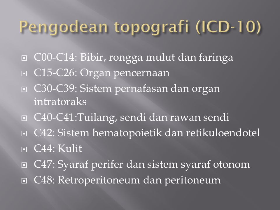  C00-C14: Bibir, rongga mulut dan faringa  C15-C26: Organ pencernaan  C30-C39: Sistem pernafasan dan organ intratoraks  C40-C41:Tuilang, sendi dan