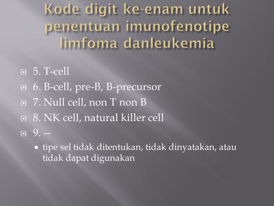 5. T-cell  6. B-cell, pre-B, B-precursor  7. Null cell, non T non B  8. NK cell, natural killer cell  9. --  tipe sel tidak ditentukan, tidak d