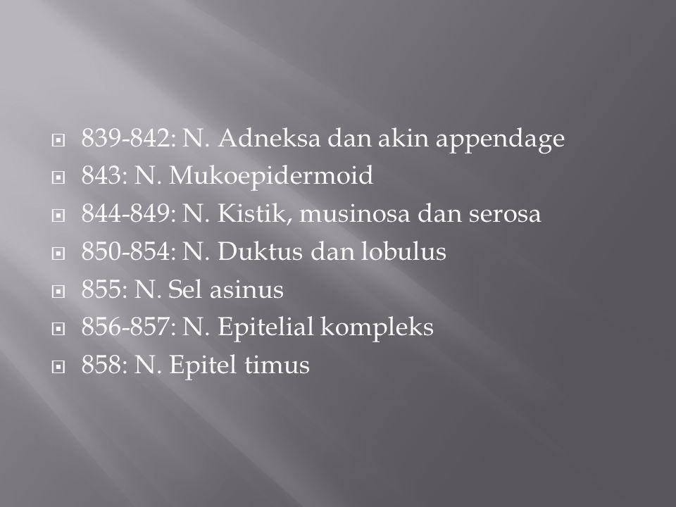  839-842: N. Adneksa dan akin appendage  843: N. Mukoepidermoid  844-849: N. Kistik, musinosa dan serosa  850-854: N. Duktus dan lobulus  855: N.