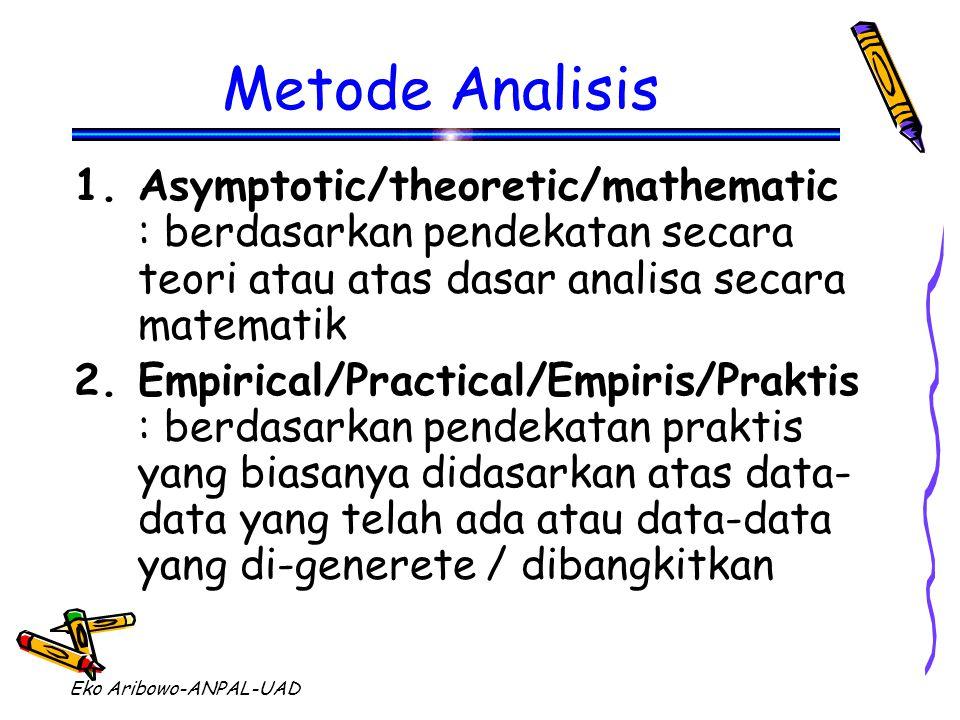 Eko Aribowo-ANPAL-UAD Metode Analisis 1.Asymptotic/theoretic/mathematic : berdasarkan pendekatan secara teori atau atas dasar analisa secara matematik 2.Empirical/Practical/Empiris/Praktis : berdasarkan pendekatan praktis yang biasanya didasarkan atas data- data yang telah ada atau data-data yang di-generete / dibangkitkan