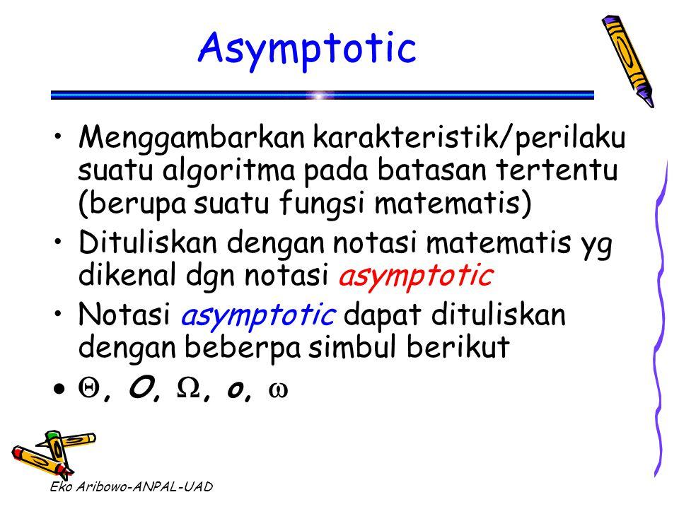 Eko Aribowo-ANPAL-UAD Asymptotic Menggambarkan karakteristik/perilaku suatu algoritma pada batasan tertentu (berupa suatu fungsi matematis) Dituliskan dengan notasi matematis yg dikenal dgn notasi asymptotic Notasi asymptotic dapat dituliskan dengan beberpa simbul berikut , O, , o, 