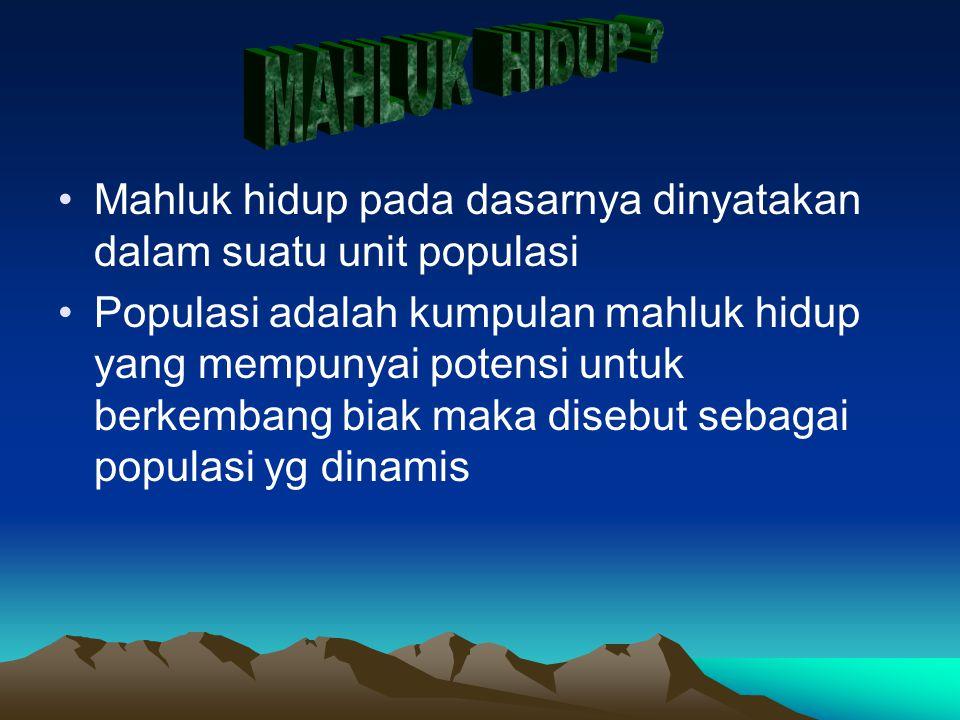 Mahluk hidup pada dasarnya dinyatakan dalam suatu unit populasi Populasi adalah kumpulan mahluk hidup yang mempunyai potensi untuk berkembang biak mak
