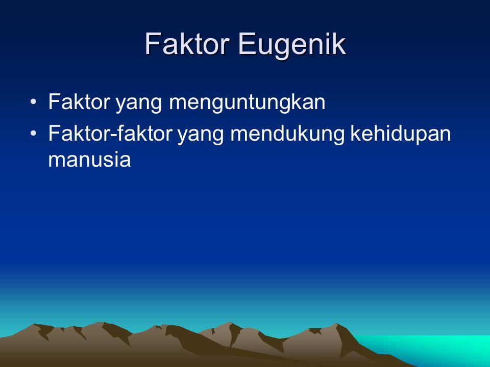 Faktor Eugenik Faktor yang menguntungkan Faktor-faktor yang mendukung kehidupan manusia