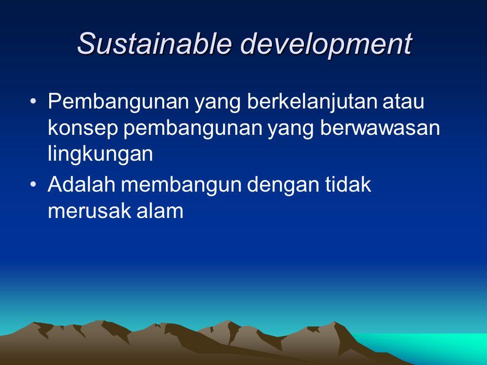 Sustainable development Pembangunan yang berkelanjutan atau konsep pembangunan yang berwawasan lingkungan Adalah membangun dengan tidak merusak alam