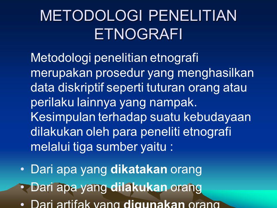 METODOLOGI PENELITIAN ETNOGRAFI Metodologi penelitian etnografi merupakan prosedur yang menghasilkan data diskriptif seperti tuturan orang atau perila
