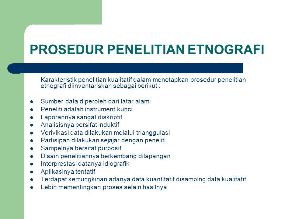 PROSEDUR PENELITIAN ETNOGRAFI Karakteristik penelitian kualitatif dalam menetapkan prosedur penelitian etnografi diinventariskan sebagai berikut : Sum