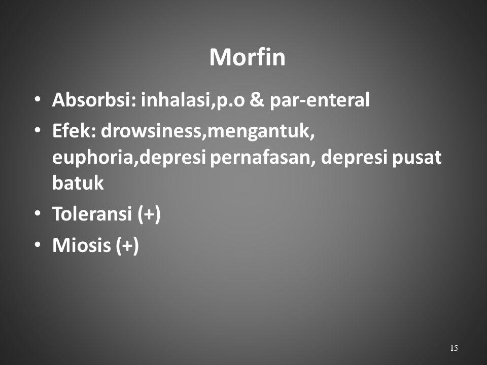 Morfin Absorbsi: inhalasi,p.o & par-enteral Efek: drowsiness,mengantuk, euphoria,depresi pernafasan, depresi pusat batuk Toleransi (+) Miosis (+) 15