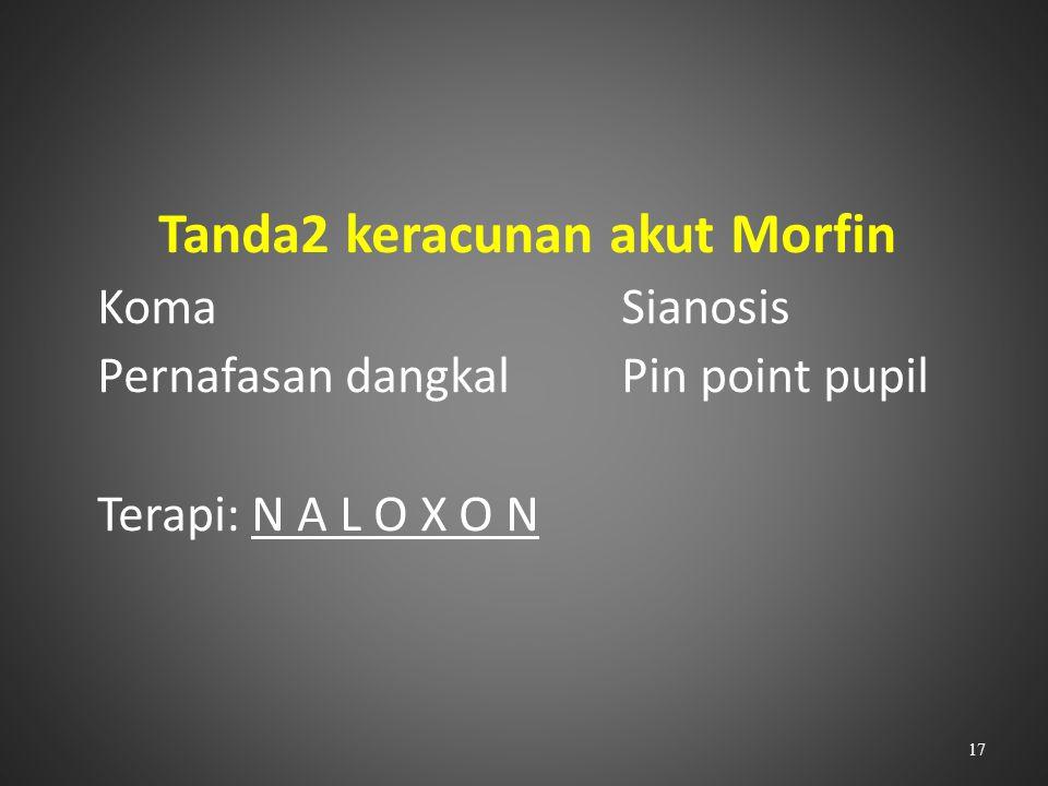 Tanda2 keracunan akut Morfin KomaSianosis Pernafasan dangkalPin point pupil Terapi: N A L O X O N 17