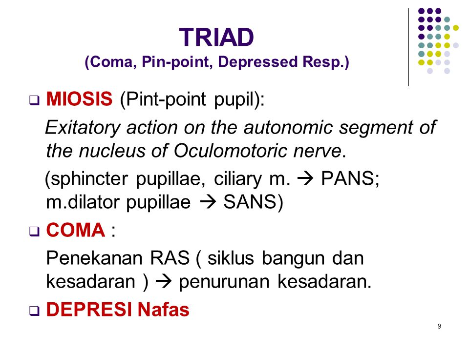 TRIAD (Coma, Pin-point, Depressed Resp.)  MIOSIS (Pint-point pupil): Exitatory action on the autonomic segment of the nucleus of Oculomotoric nerve.