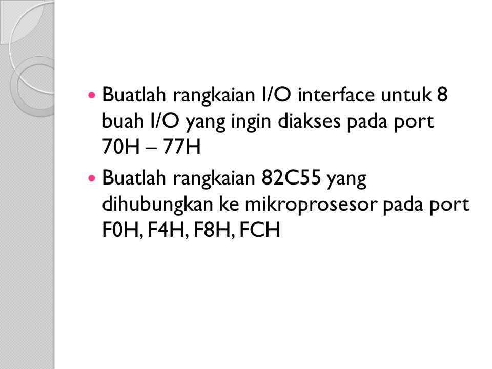 Buatlah rangkaian I/O interface untuk 8 buah I/O yang ingin diakses pada port 70H – 77H Buatlah rangkaian 82C55 yang dihubungkan ke mikroprosesor pada port F0H, F4H, F8H, FCH