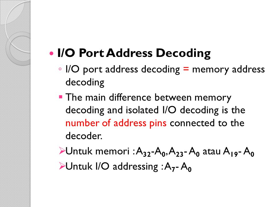 I/O Port Address Decoding ◦ I/O port address decoding = memory address decoding  The main difference between memory decoding and isolated I/O decoding is the number of address pins connected to the decoder.