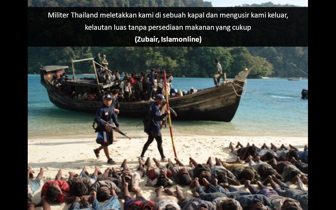 Militer Thailand meletakkan kami di sebuah kapal dan mengusir kami keluar, kelautan luas tanpa persediaan makanan yang cukup (Zubair, Islamonline)