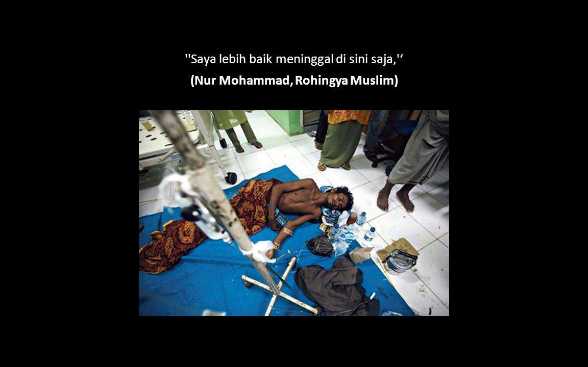 ''Saya lebih baik meninggal di sini saja,'' (Nur Mohammad, Rohingya Muslim)