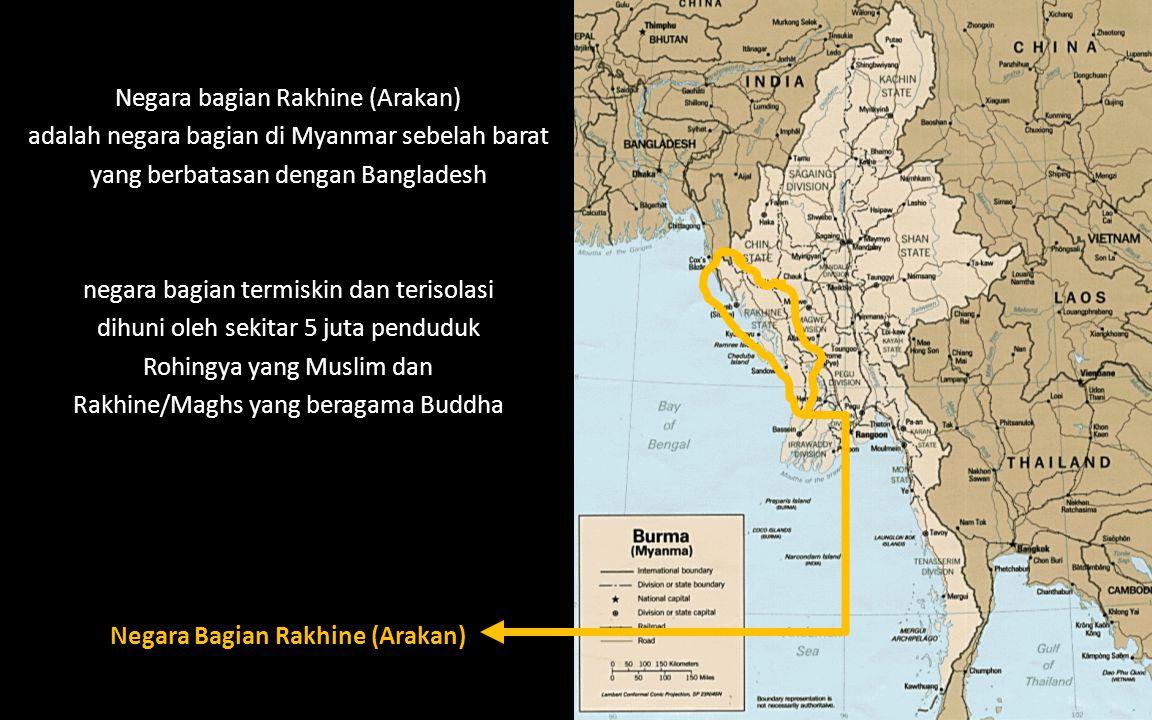 Negara Bagian Rakhine (Arakan) Negara bagian Rakhine (Arakan) adalah negara bagian di Myanmar sebelah barat yang berbatasan dengan Bangladesh negara bagian termiskin dan terisolasi dihuni oleh sekitar 5 juta penduduk Rohingya yang Muslim dan Rakhine/Maghs yang beragama Buddha
