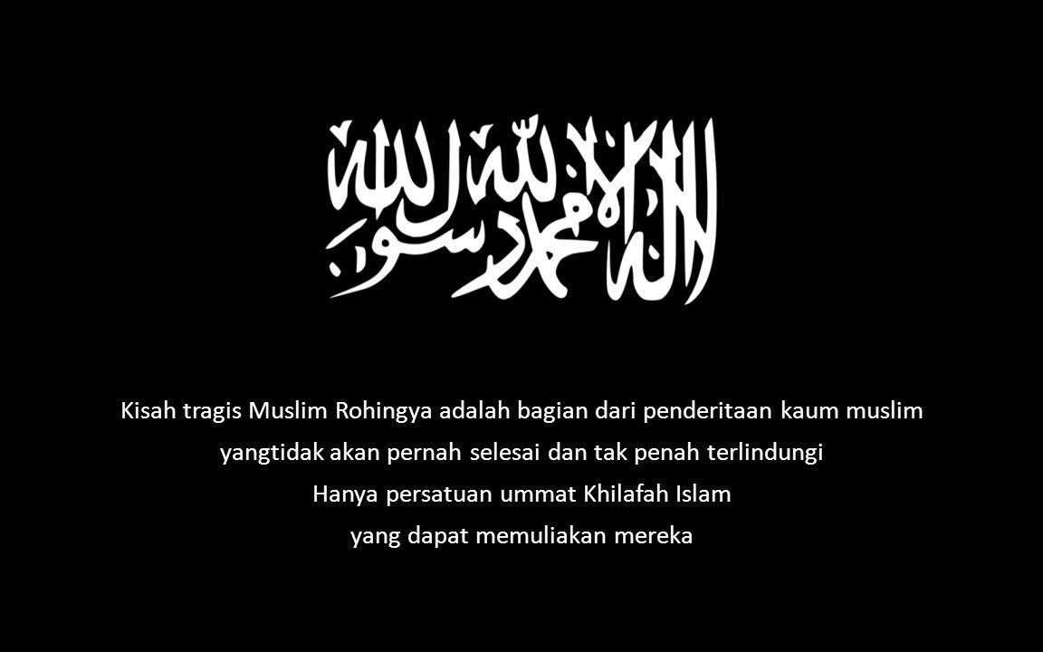 Kisah tragis Muslim Rohingya adalah bagian dari penderitaan kaum muslim yangtidak akan pernah selesai dan tak penah terlindungi Hanya persatuan ummat Khilafah Islam yang dapat memuliakan mereka