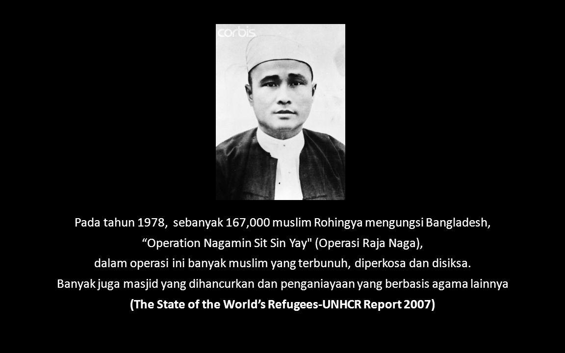 Pada tahun 1978, sebanyak 167,000 muslim Rohingya mengungsi Bangladesh, Operation Nagamin Sit Sin Yay (Operasi Raja Naga), dalam operasi ini banyak muslim yang terbunuh, diperkosa dan disiksa.