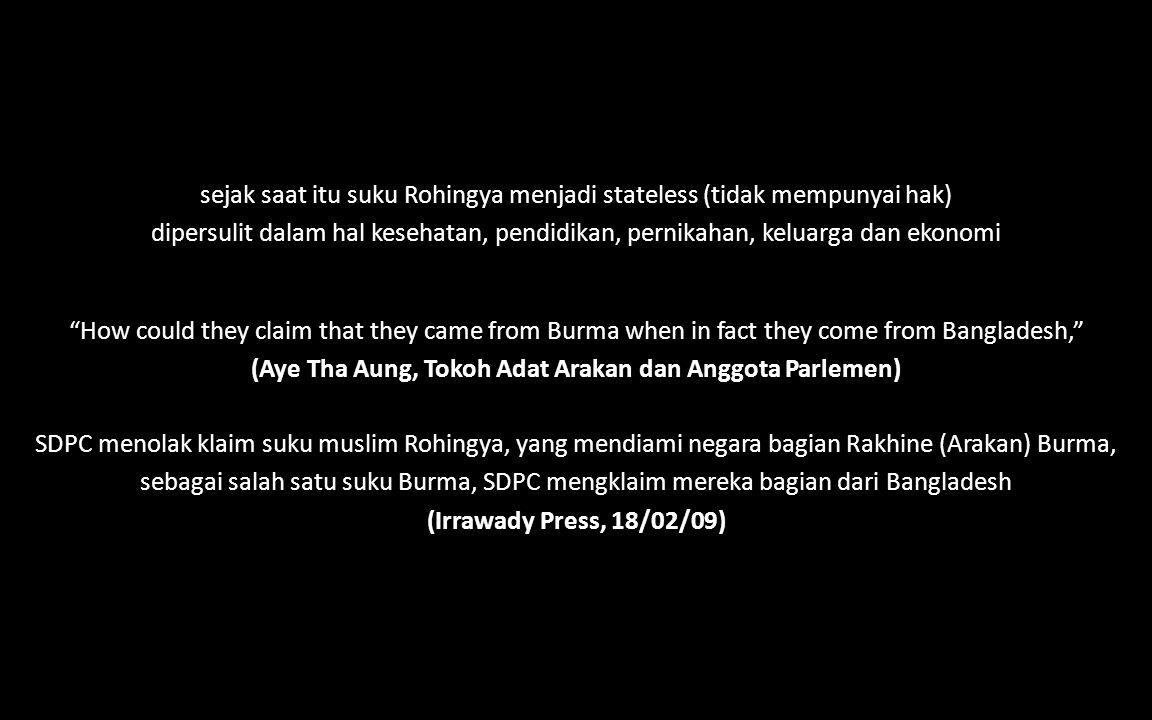 sejak saat itu suku Rohingya menjadi stateless (tidak mempunyai hak) dipersulit dalam hal kesehatan, pendidikan, pernikahan, keluarga dan ekonomi How could they claim that they came from Burma when in fact they come from Bangladesh, (Aye Tha Aung, Tokoh Adat Arakan dan Anggota Parlemen) SDPC menolak klaim suku muslim Rohingya, yang mendiami negara bagian Rakhine (Arakan) Burma, sebagai salah satu suku Burma, SDPC mengklaim mereka bagian dari Bangladesh (Irrawady Press, 18/02/09)