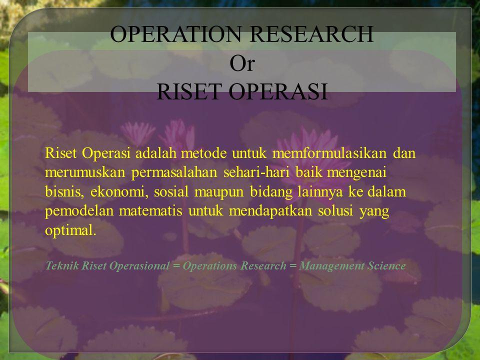 Riset Operasional adalah suatu metode pengambilan keputusan yang dikembangkan dari studi operasi-operasi militer selama Perang Dunia II.