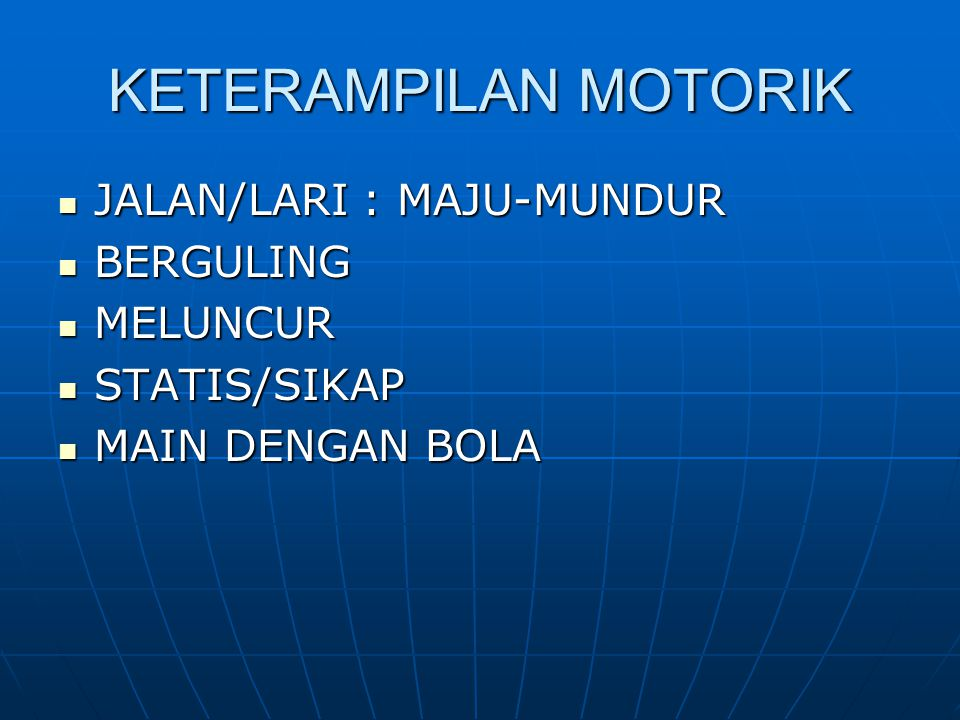 KETERAMPILAN MOTORIK JALAN/LARI : MAJU-MUNDUR JALAN/LARI : MAJU-MUNDUR BERGULING BERGULING MELUNCUR MELUNCUR STATIS/SIKAP STATIS/SIKAP MAIN DENGAN BOL