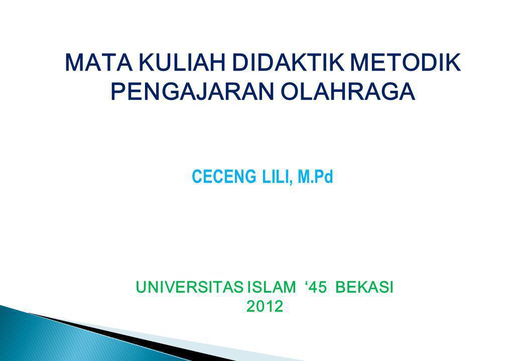 MATA KULIAH DIDAKTIK METODIK PENGAJARAN OLAHRAGA CECENG LILI, M.Pd UNIVERSITAS ISLAM '45 BEKASI 2012
