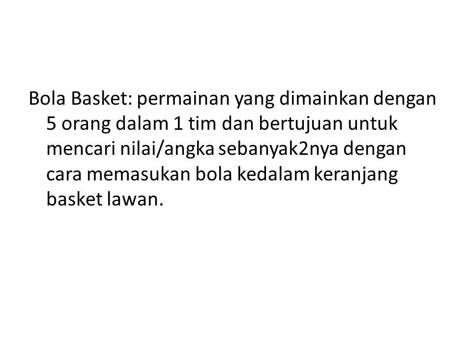 Bola Basket: permainan yang dimainkan dengan 5 orang dalam 1 tim dan bertujuan untuk mencari nilai/angka sebanyak2nya dengan cara memasukan bola kedalam keranjang basket lawan.