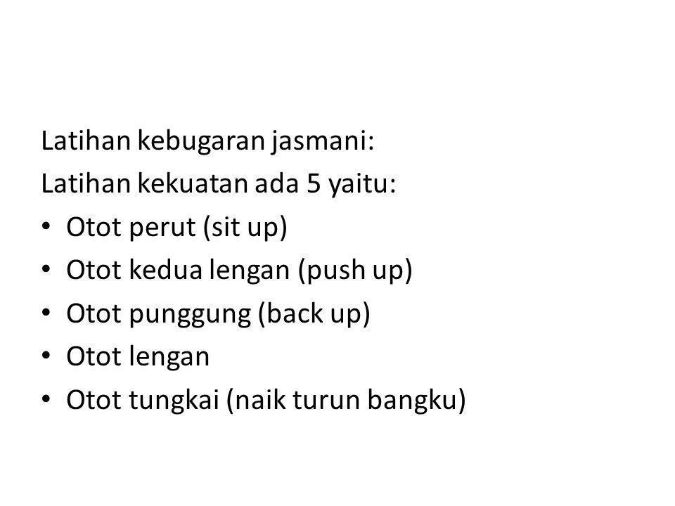Latihan kebugaran jasmani: Latihan kekuatan ada 5 yaitu: Otot perut (sit up) Otot kedua lengan (push up) Otot punggung (back up) Otot lengan Otot tungkai (naik turun bangku)