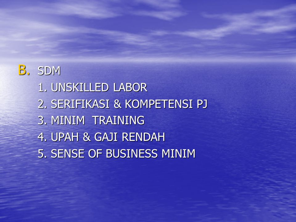 B. SDM 1. UNSKILLED LABOR 2. SERIFIKASI & KOMPETENSI PJ 3. MINIM TRAINING 4. UPAH & GAJI RENDAH 5. SENSE OF BUSINESS MINIM
