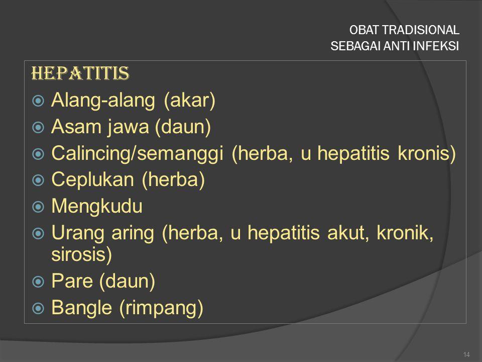 OBAT TRADISIONAL SEBAGAI ANTI INFEKSI Hepatitis  Alang-alang (akar)  Asam jawa (daun)  Calincing/semanggi (herba, u hepatitis kronis)  Ceplukan (h