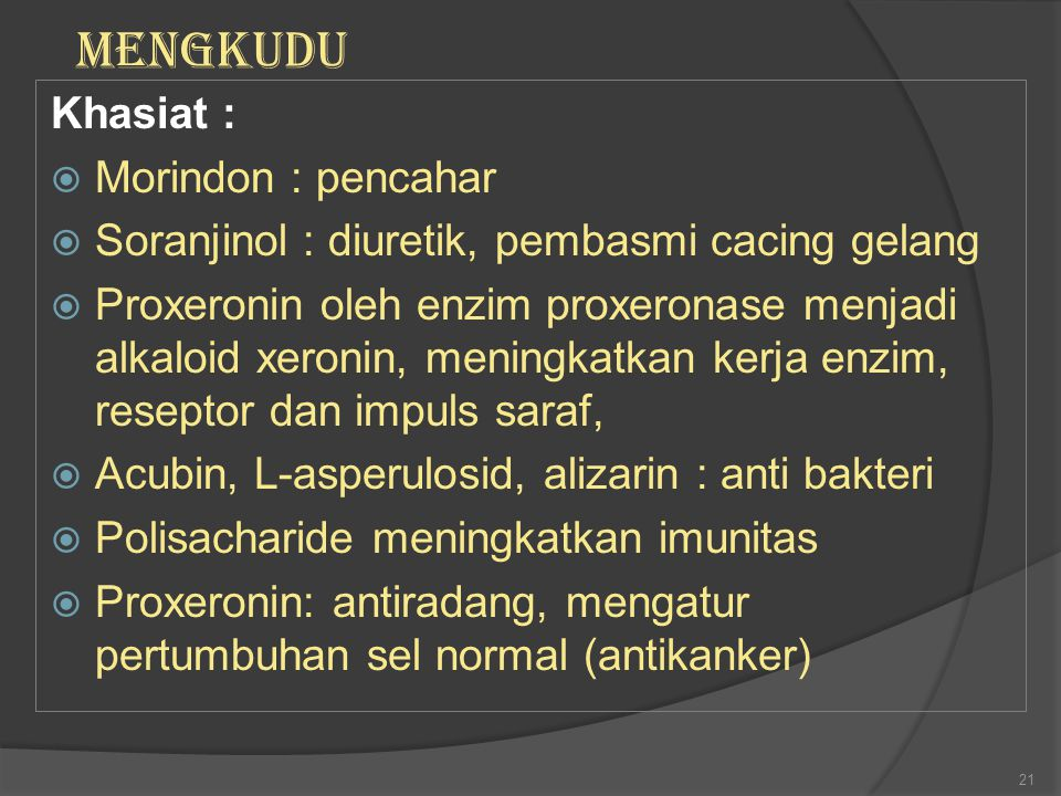 Khasiat :  Morindon : pencahar  Soranjinol : diuretik, pembasmi cacing gelang  Proxeronin oleh enzim proxeronase menjadi alkaloid xeronin, meningka