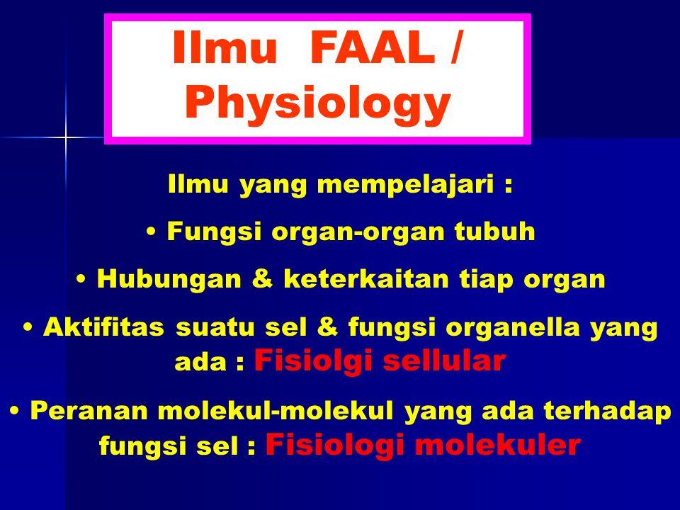 Ilmu yang mempelajari : Fungsi organ-organ tubuh Hubungan & keterkaitan tiap organ Aktifitas suatu sel & fungsi organella yang ada : Fisiolgi sellular Peranan molekul-molekul yang ada terhadap fungsi sel : Fisiologi molekuler Ilmu FAAL / Physiology