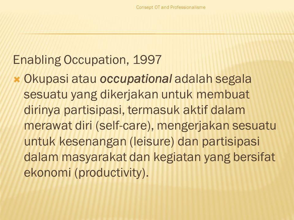 Enabling Occupation, 1997  Okupasi atau occupational adalah segala sesuatu yang dikerjakan untuk membuat dirinya partisipasi, termasuk aktif dalam merawat diri (self-care), mengerjakan sesuatu untuk kesenangan (leisure) dan partisipasi dalam masyarakat dan kegiatan yang bersifat ekonomi (productivity).