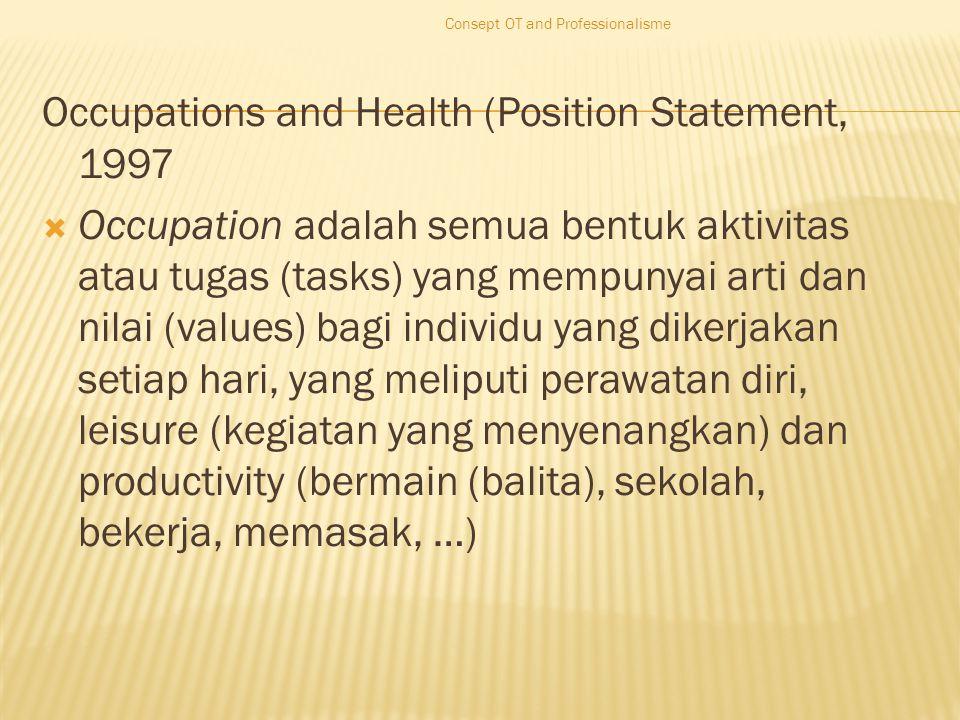 Occupations and Health (Position Statement, 1997  Occupation adalah semua bentuk aktivitas atau tugas (tasks) yang mempunyai arti dan nilai (values) bagi individu yang dikerjakan setiap hari, yang meliputi perawatan diri, leisure (kegiatan yang menyenangkan) dan productivity (bermain (balita), sekolah, bekerja, memasak, …) Consept OT and Professionalisme