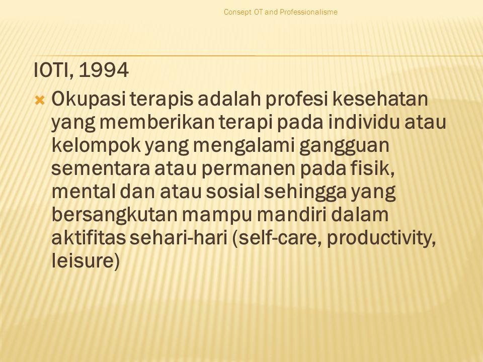 IOTI, 1994  Okupasi terapis adalah profesi kesehatan yang memberikan terapi pada individu atau kelompok yang mengalami gangguan sementara atau permanen pada fisik, mental dan atau sosial sehingga yang bersangkutan mampu mandiri dalam aktifitas sehari-hari (self-care, productivity, leisure) Consept OT and Professionalisme