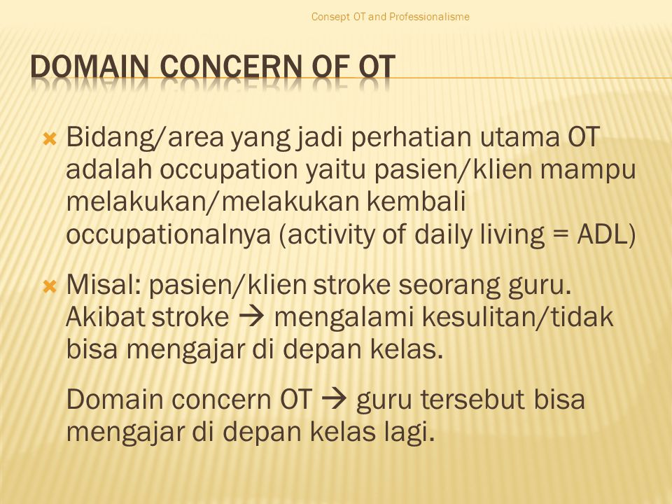  Bidang/area yang jadi perhatian utama OT adalah occupation yaitu pasien/klien mampu melakukan/melakukan kembali occupationalnya (activity of daily living = ADL)  Misal: pasien/klien stroke seorang guru.