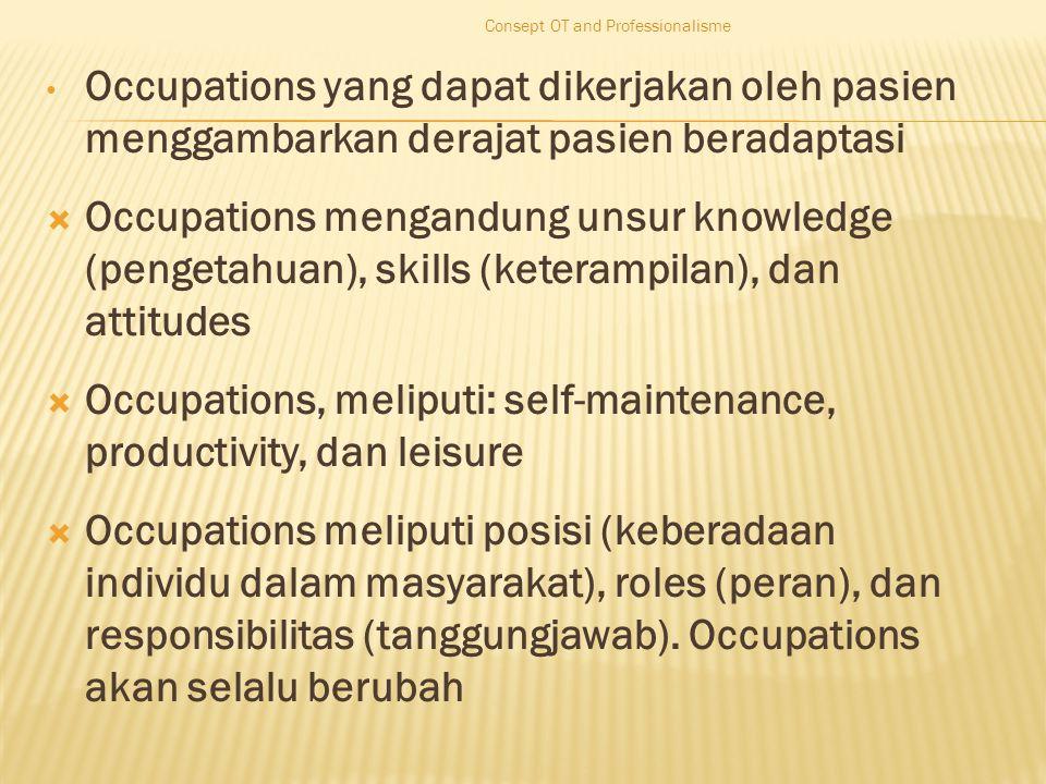Occupations yang dapat dikerjakan oleh pasien menggambarkan derajat pasien beradaptasi  Occupations mengandung unsur knowledge (pengetahuan), skills (keterampilan), dan attitudes  Occupations, meliputi: self-maintenance, productivity, dan leisure  Occupations meliputi posisi (keberadaan individu dalam masyarakat), roles (peran), dan responsibilitas (tanggungjawab).