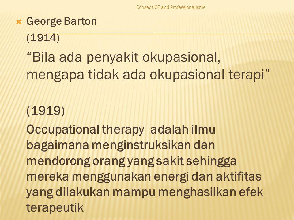  George Barton (1914) Bila ada penyakit okupasional, mengapa tidak ada okupasional terapi (1919) Occupational therapy adalah ilmu bagaimana menginstruksikan dan mendorong orang yang sakit sehingga mereka menggunakan energi dan aktifitas yang dilakukan mampu menghasilkan efek terapeutik Consept OT and Professionalisme