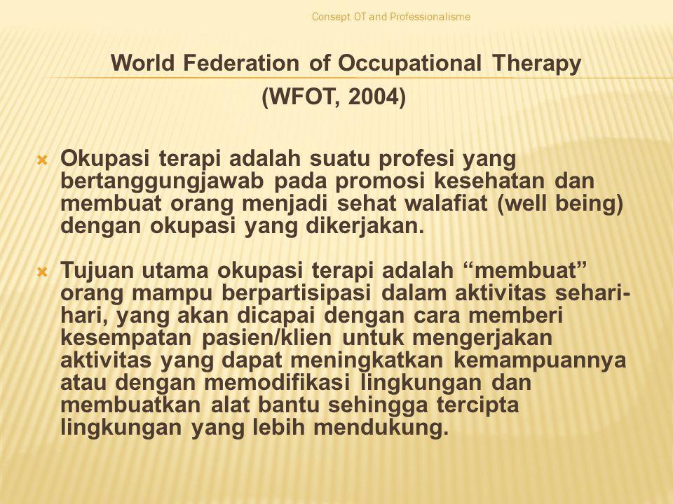 World Federation of Occupational Therapy (WFOT, 2004)  Okupasi terapi adalah suatu profesi yang bertanggungjawab pada promosi kesehatan dan membuat orang menjadi sehat walafiat (well being) dengan okupasi yang dikerjakan.