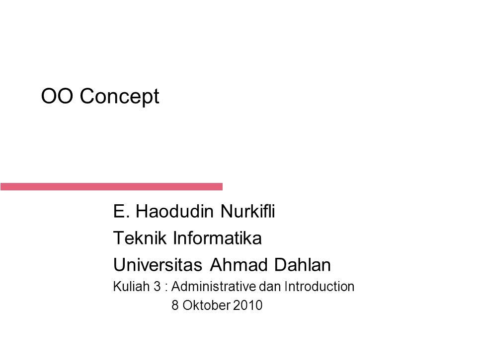 21-Aug-14 OO Concept E. Haodudin Nurkifli Teknik Informatika Universitas Ahmad Dahlan Kuliah 3 : Administrative dan Introduction 8 Oktober 2010