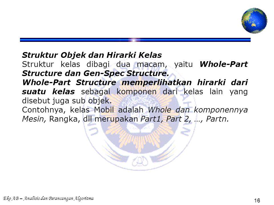 Eko AB – Analisis dan Perancangan Algoritma 16 Struktur Objek dan Hirarki Kelas Struktur kelas dibagi dua macam, yaitu Whole-Part Structure dan Gen-Spec Structure.