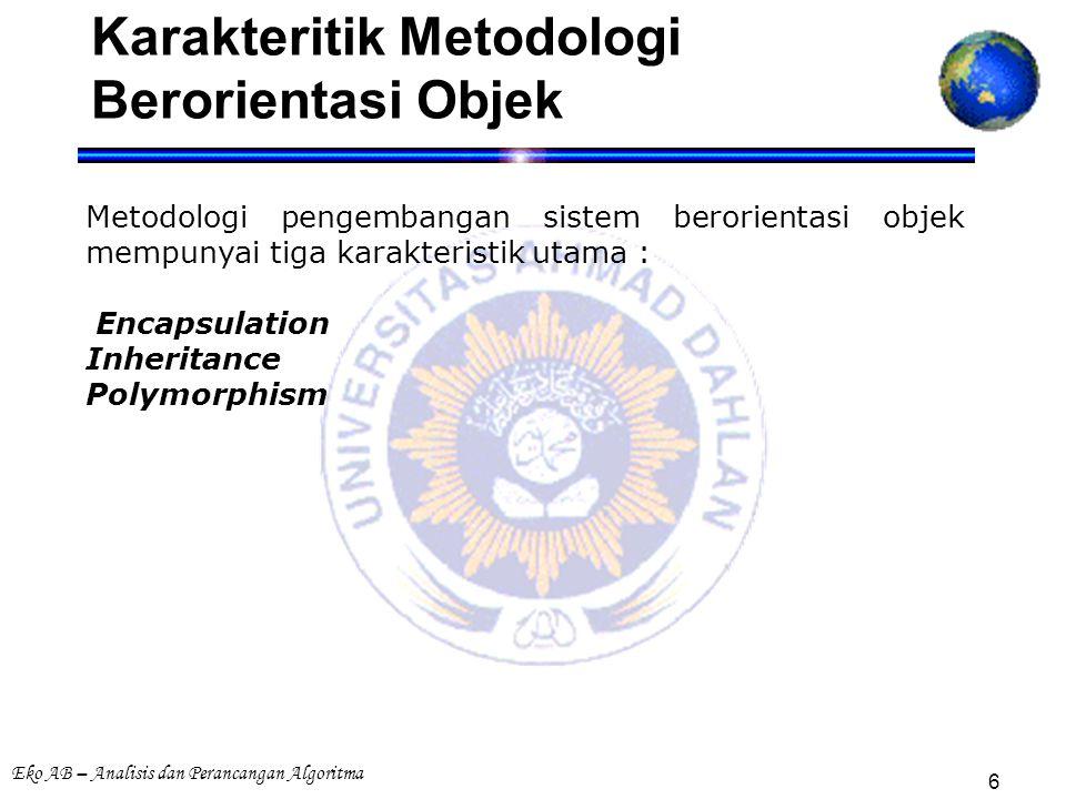 Eko AB – Analisis dan Perancangan Algoritma 6 Karakteritik Metodologi Berorientasi Objek Metodologi pengembangan sistem berorientasi objek mempunyai tiga karakteristik utama : Encapsulation Inheritance Polymorphism