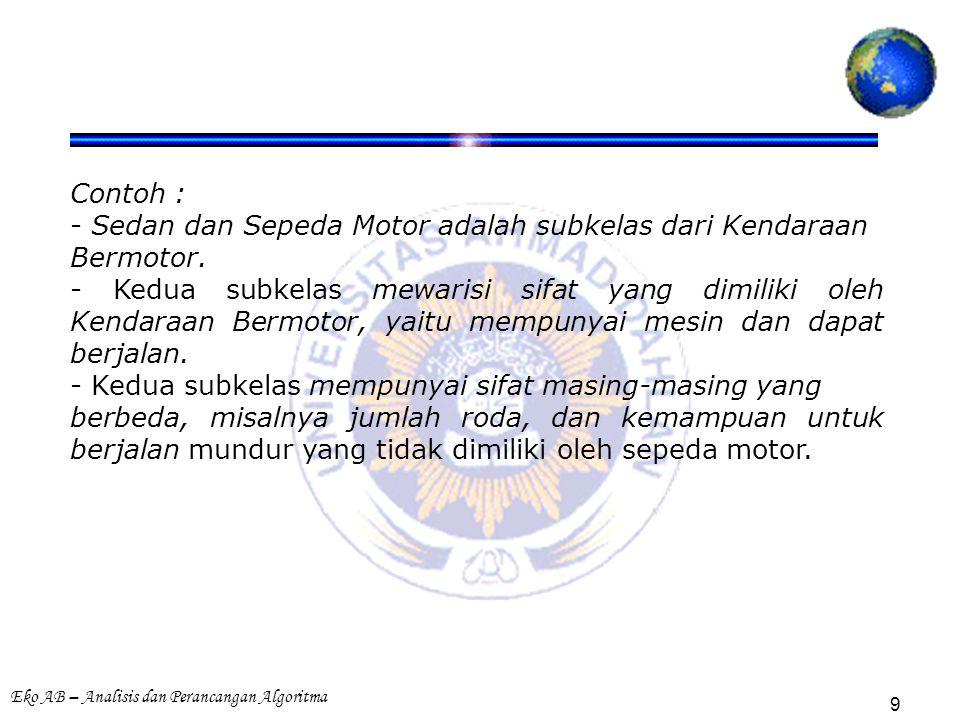 Eko AB – Analisis dan Perancangan Algoritma 9 Contoh : - Sedan dan Sepeda Motor adalah subkelas dari Kendaraan Bermotor.