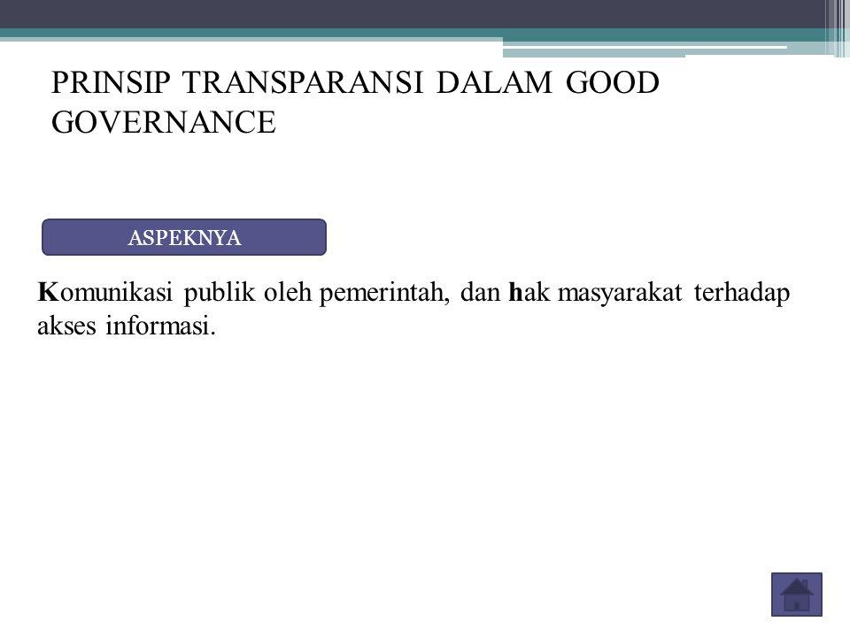 PRINSIP TRANSPARANSI DALAM GOOD GOVERNANCE ASPEKNYA Komunikasi publik oleh pemerintah, dan hak masyarakat terhadap akses informasi.