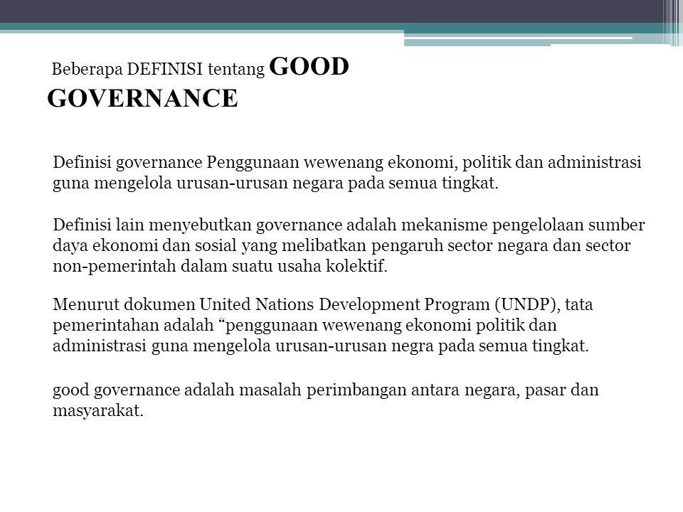 Beberapa DEFINISI tentang GOOD GOVERNANCE Definisi governance Penggunaan wewenang ekonomi, politik dan administrasi guna mengelola urusan-urusan negara pada semua tingkat.