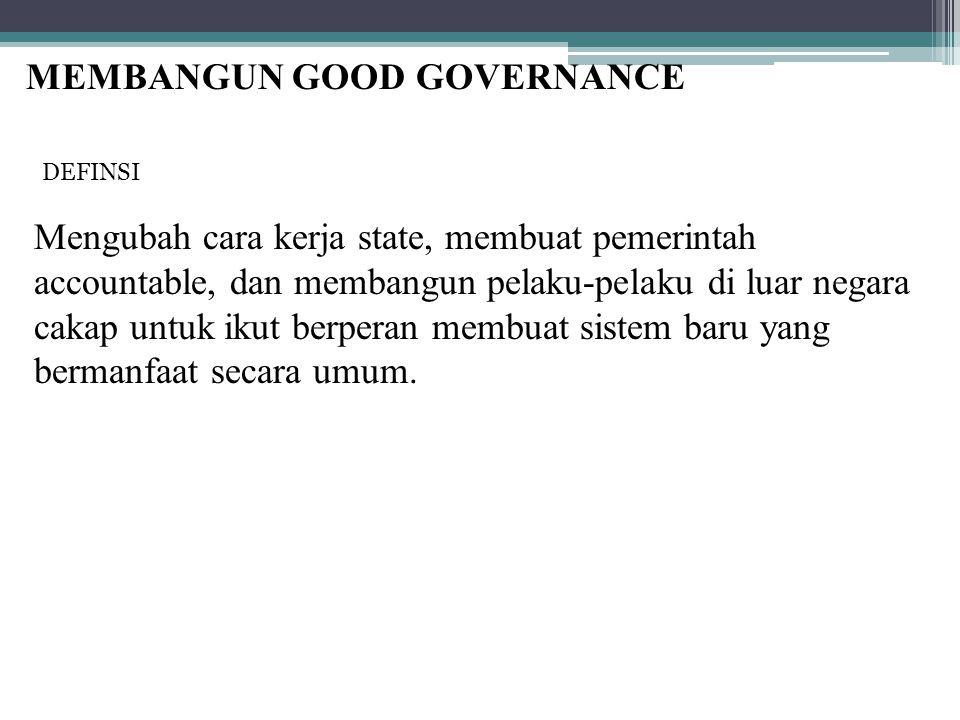 MEMBANGUN GOOD GOVERNANCE Mengubah cara kerja state, membuat pemerintah accountable, dan membangun pelaku-pelaku di luar negara cakap untuk ikut berpe