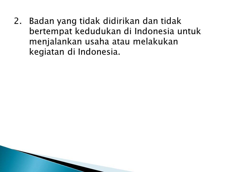 2.Badan yang tidak didirikan dan tidak bertempat kedudukan di Indonesia untuk menjalankan usaha atau melakukan kegiatan di Indonesia.