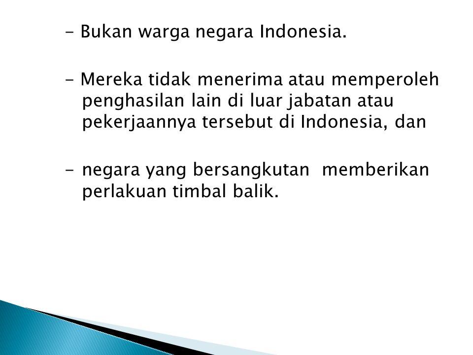- Bukan warga negara Indonesia. - Mereka tidak menerima atau memperoleh penghasilan lain di luar jabatan atau pekerjaannya tersebut di Indonesia, dan